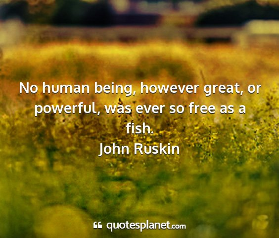 John ruskin - no human being, however great, or powerful, was...