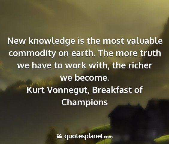 Kurt vonnegut, breakfast of champions - new knowledge is the most valuable commodity on...