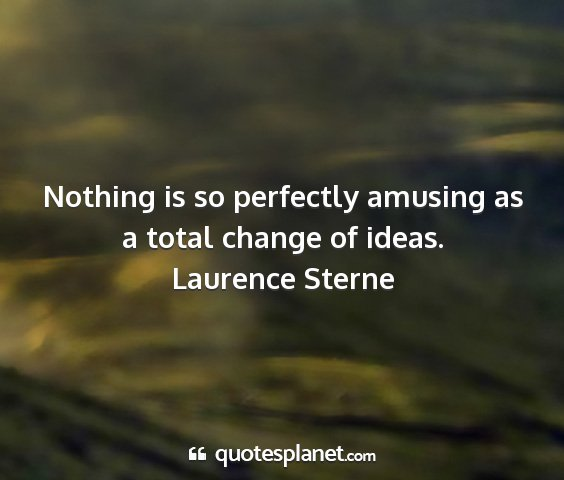 Laurence sterne - nothing is so perfectly amusing as a total change...