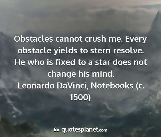 Leonardo davinci, notebooks (c. 1500) - obstacles cannot crush me. every obstacle yields...
