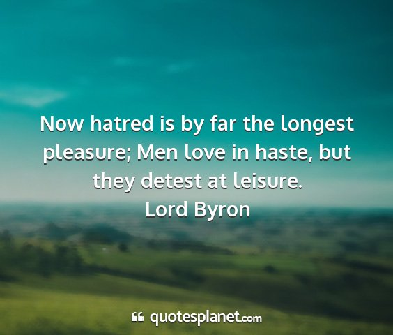 Lord byron - now hatred is by far the longest pleasure; men...