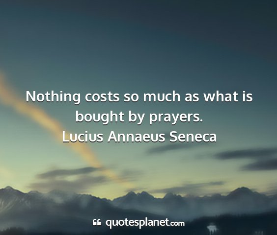 Lucius annaeus seneca - nothing costs so much as what is bought by...