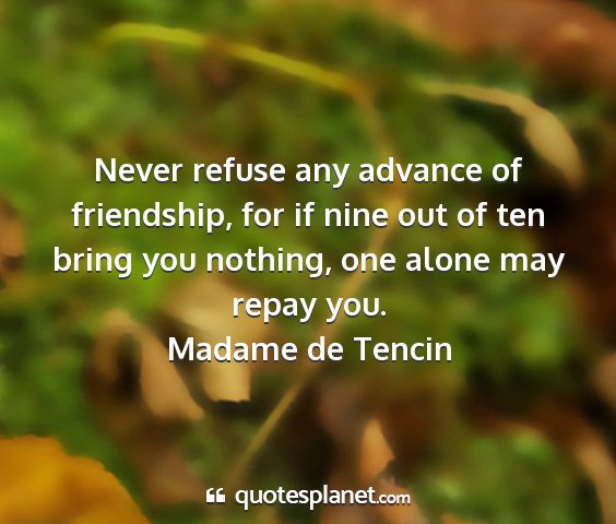 Madame de tencin - never refuse any advance of friendship, for if...