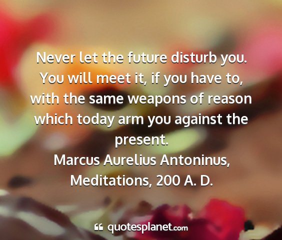 Marcus aurelius antoninus, meditations, 200 a. d. - never let the future disturb you. you will meet...