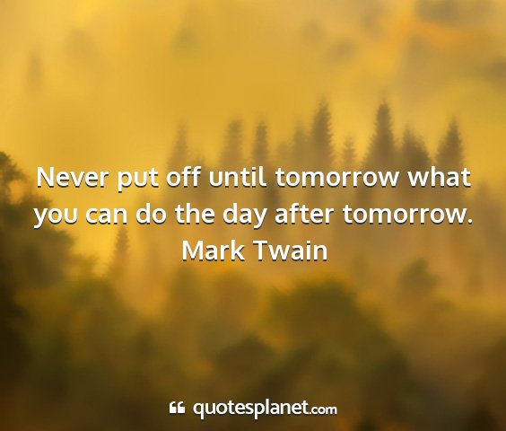 Mark twain - never put off until tomorrow what you can do the...