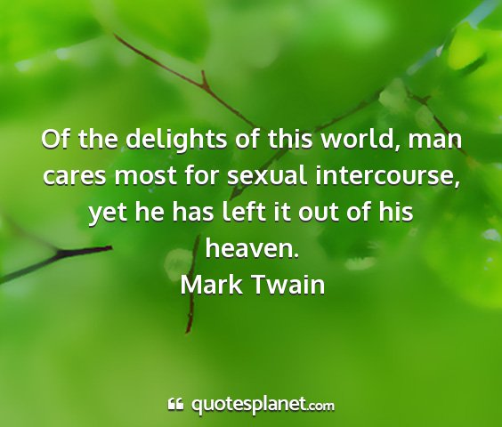 Mark twain - of the delights of this world, man cares most for...