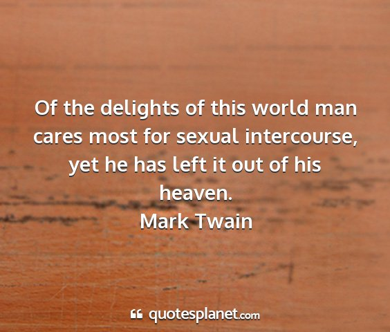 Mark twain - of the delights of this world man cares most for...