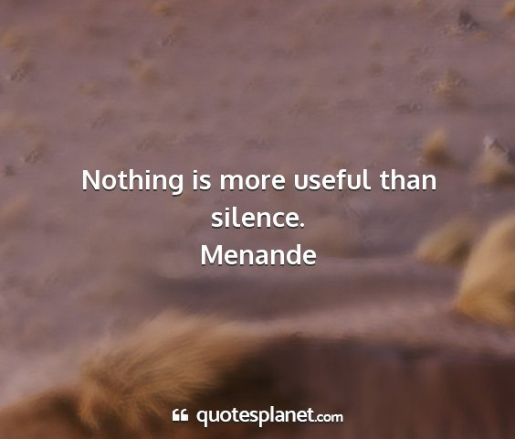 Menande - nothing is more useful than silence....