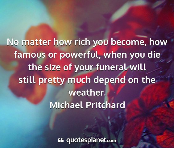 Michael pritchard - no matter how rich you become, how famous or...
