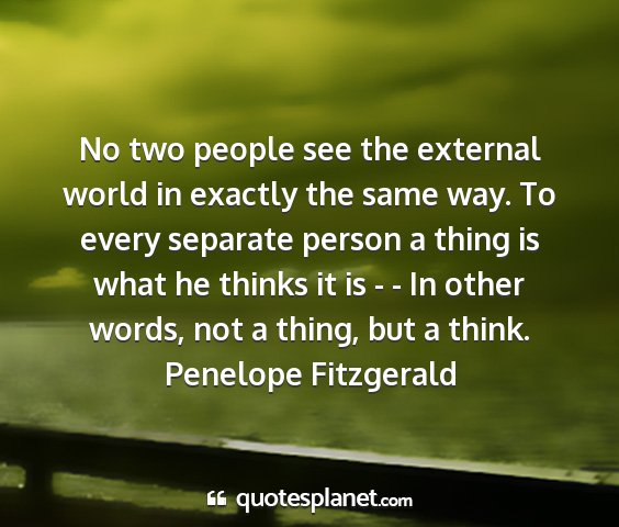 Penelope fitzgerald - no two people see the external world in exactly...