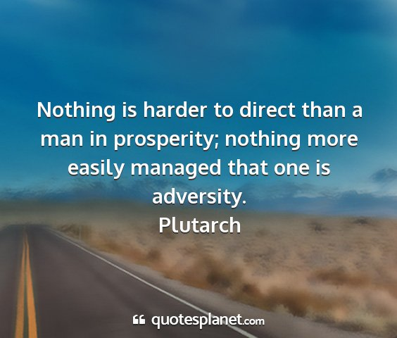 Plutarch - nothing is harder to direct than a man in...