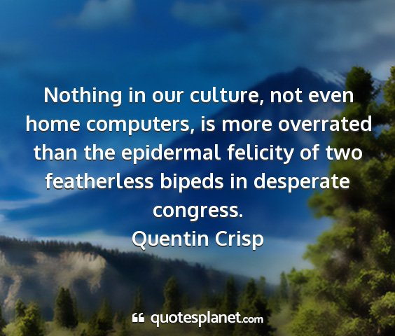 Quentin crisp - nothing in our culture, not even home computers,...