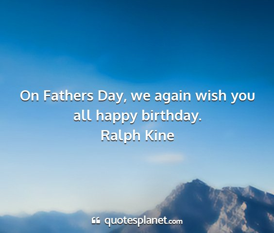 Ralph kine - on fathers day, we again wish you all happy...
