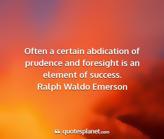 Ralph waldo emerson - often a certain abdication of prudence and...