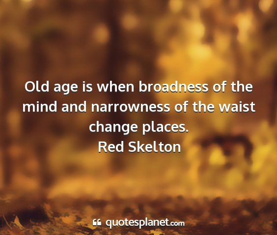 Red skelton - old age is when broadness of the mind and...