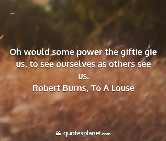 Robert burns, to a louse - oh would some power the giftie gie us, to see...