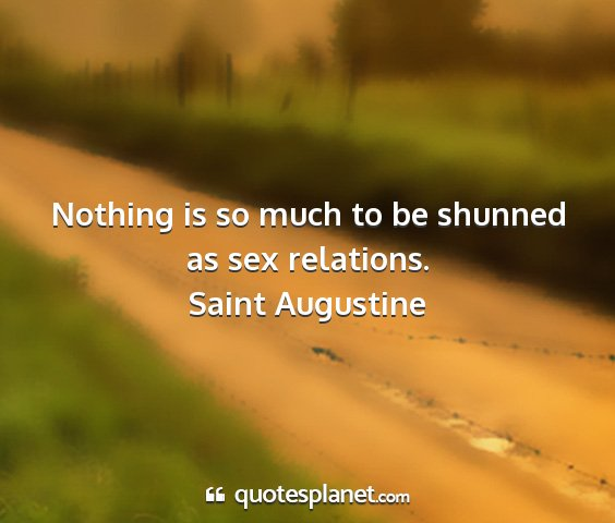 Saint augustine - nothing is so much to be shunned as sex relations....