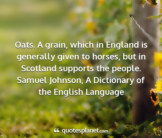 Samuel johnson, a dictionary of the english language - oats. a grain, which in england is generally...