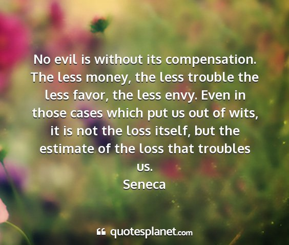 Seneca - no evil is without its compensation. the less...