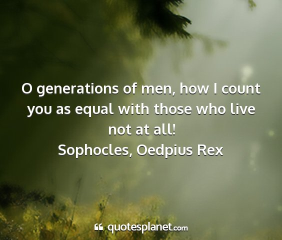 Sophocles, oedpius rex - o generations of men, how i count you as equal...