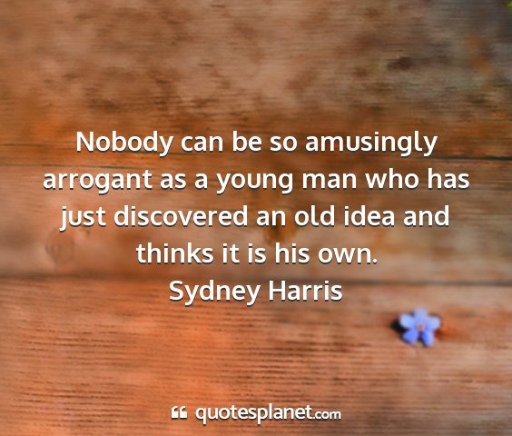 Sydney harris - nobody can be so amusingly arrogant as a young...