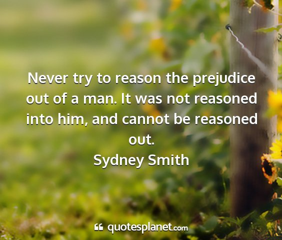 Sydney smith - never try to reason the prejudice out of a man....