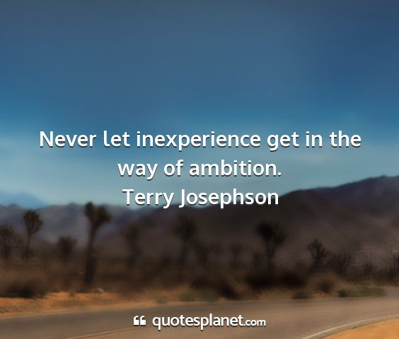 Terry josephson - never let inexperience get in the way of ambition....