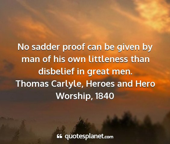 Thomas carlyle, heroes and hero worship, 1840 - no sadder proof can be given by man of his own...