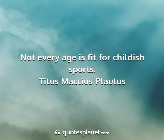 Titus maccius plautus - not every age is fit for childish sports....