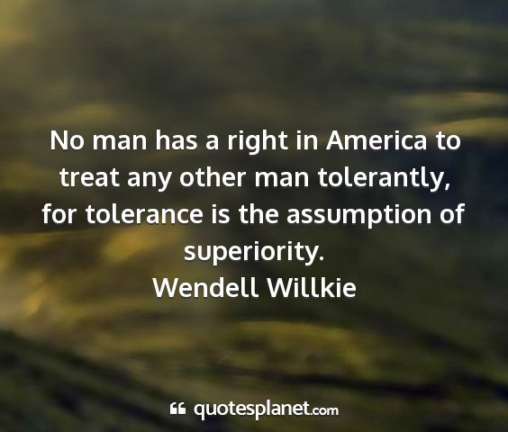 Wendell willkie - no man has a right in america to treat any other...