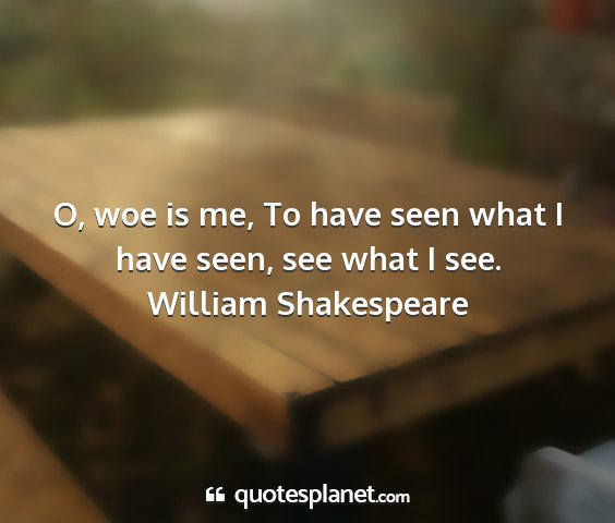 William shakespeare - o, woe is me, to have seen what i have seen, see...