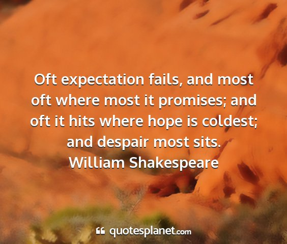 William shakespeare - oft expectation fails, and most oft where most it...