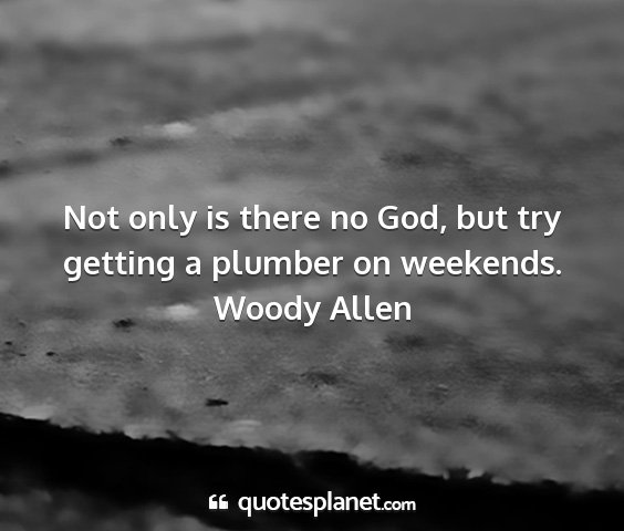 Woody allen - not only is there no god, but try getting a...