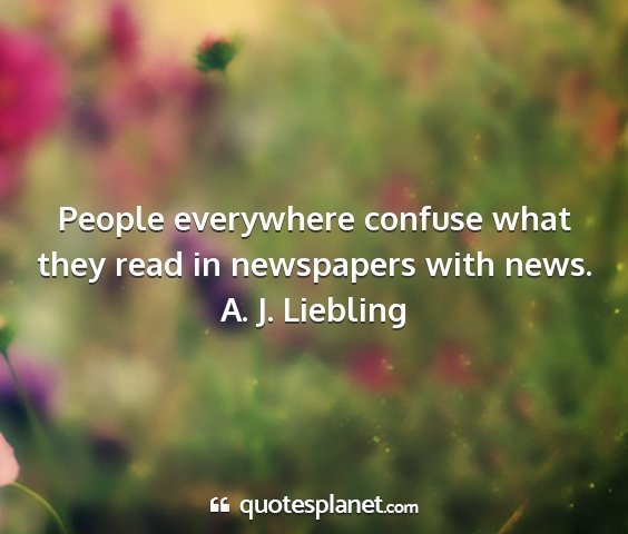 A. j. liebling - people everywhere confuse what they read in...