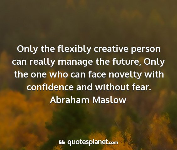 Abraham maslow - only the flexibly creative person can really...