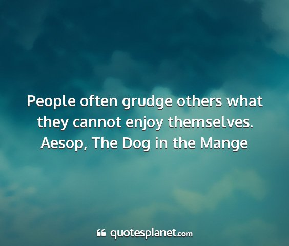 Aesop, the dog in the mange - people often grudge others what they cannot enjoy...