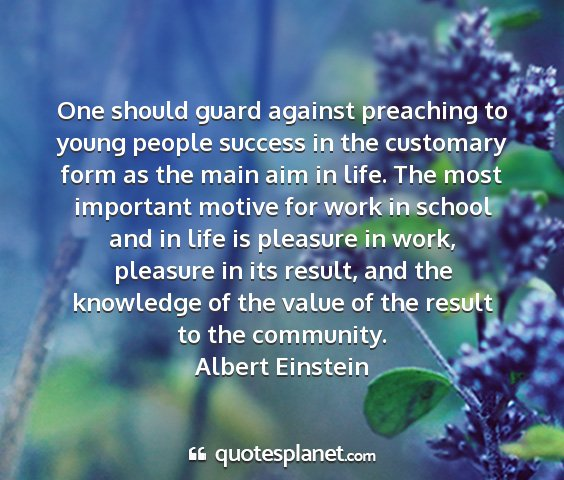 Albert einstein - one should guard against preaching to young...