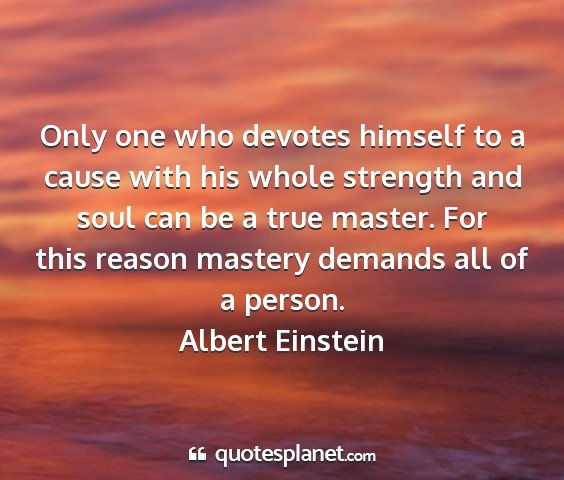 Albert einstein - only one who devotes himself to a cause with his...