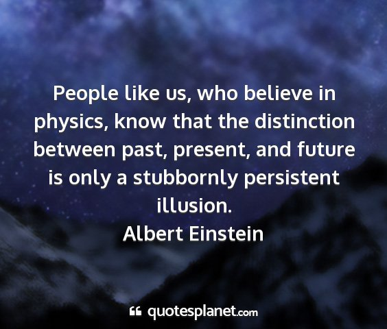 Albert einstein - people like us, who believe in physics, know that...