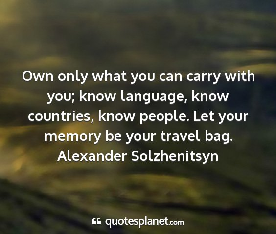 Alexander solzhenitsyn - own only what you can carry with you; know...