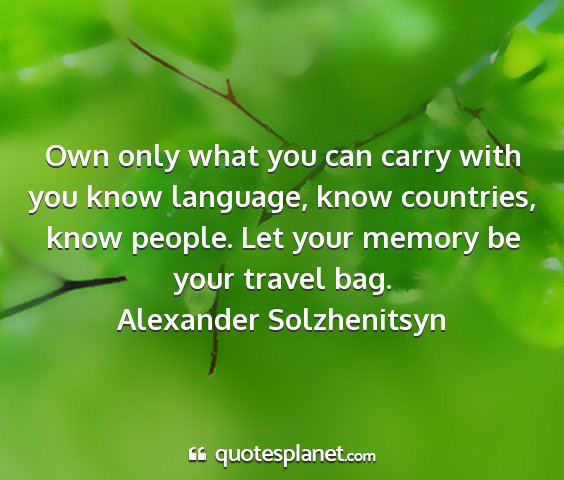 Alexander solzhenitsyn - own only what you can carry with you know...