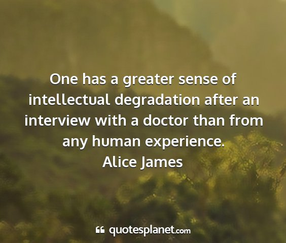 Alice james - one has a greater sense of intellectual...