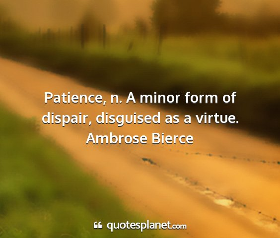 Ambrose bierce - patience, n. a minor form of dispair, disguised...