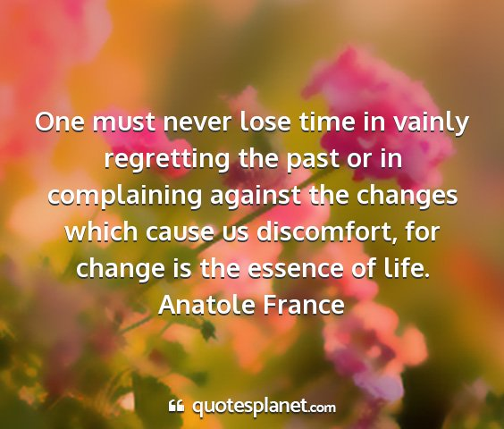 Anatole france - one must never lose time in vainly regretting the...
