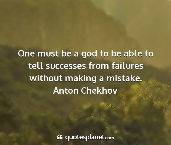 Anton chekhov - one must be a god to be able to tell successes...