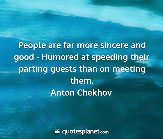 Anton chekhov - people are far more sincere and good - humored at...