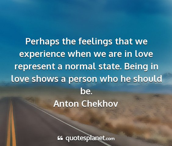 Anton chekhov - perhaps the feelings that we experience when we...