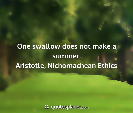Aristotle, nichomachean ethics - one swallow does not make a summer....