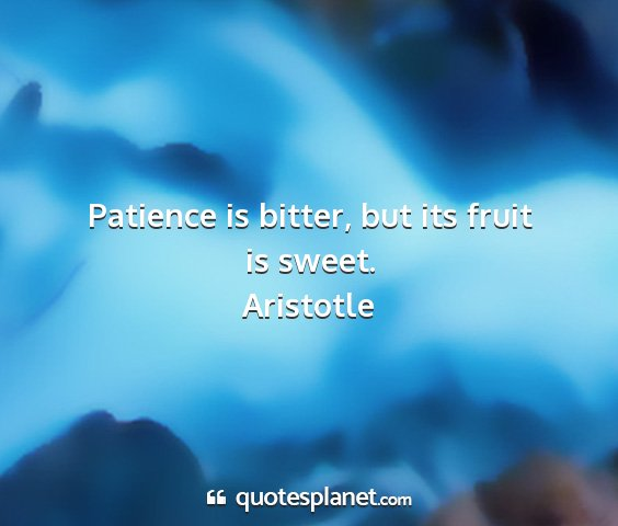 Aristotle - patience is bitter, but its fruit is sweet....