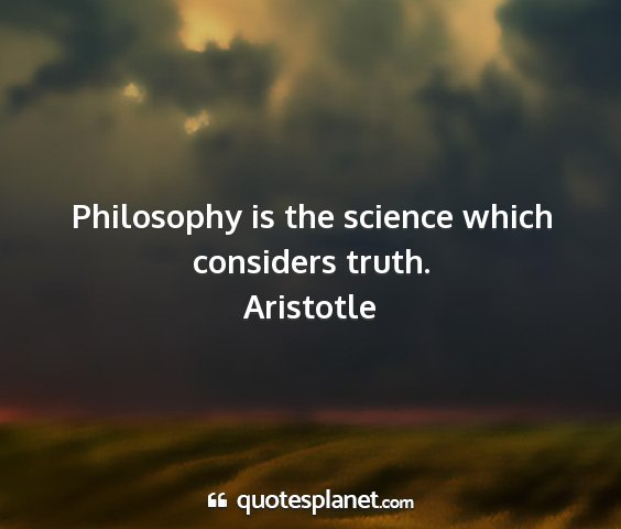 Aristotle - philosophy is the science which considers truth....